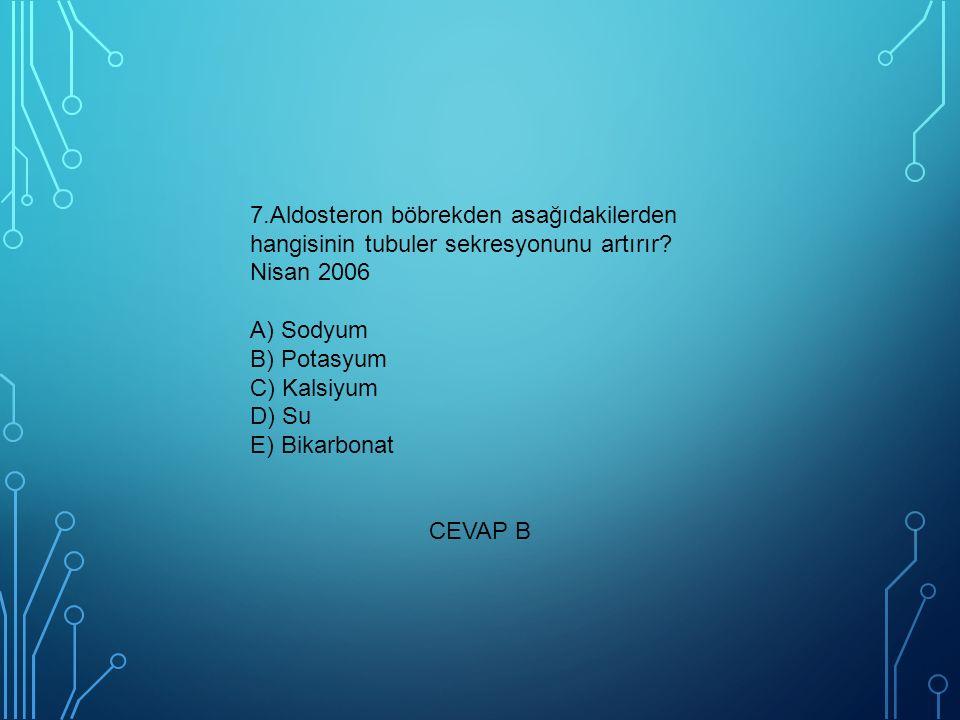 7.Aldosteron böbrekden asağıdakilerden hangisinin tubuler sekresyonunu artırır Nisan 2006 A) Sodyum B) Potasyum C) Kalsiyum D) Su E) Bikarbonat