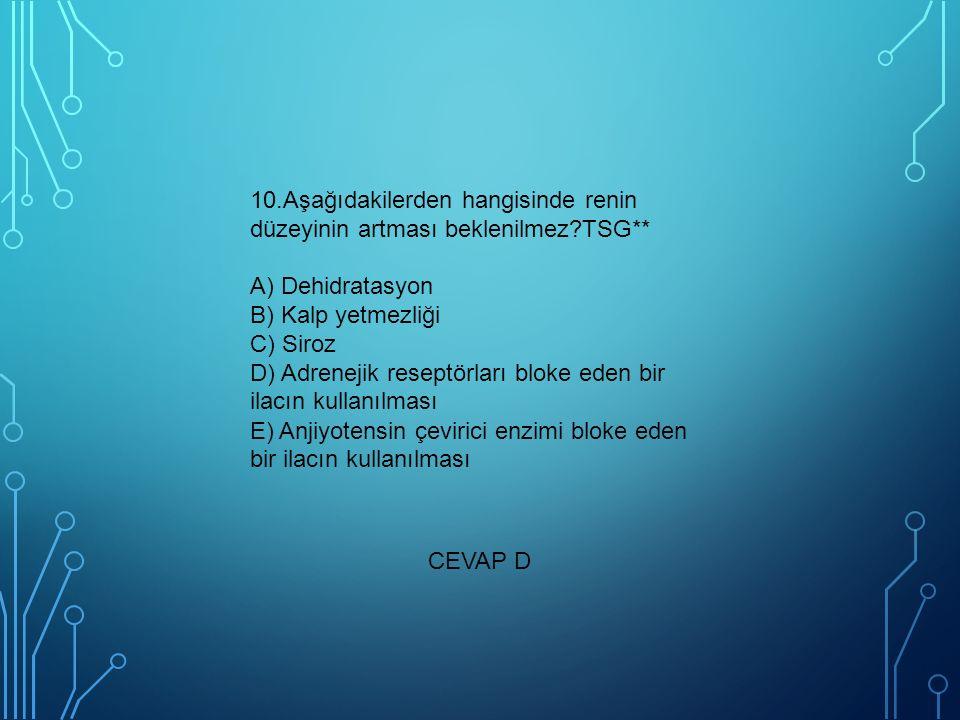 10.Aşağıdakilerden hangisinde renin düzeyinin artması beklenilmez TSG** A) Dehidratasyon B) Kalp yetmezliği C) Siroz D) Adrenejik reseptörları bloke eden bir ilacın kullanılması E) Anjiyotensin çevirici enzimi bloke eden bir ilacın kullanılması