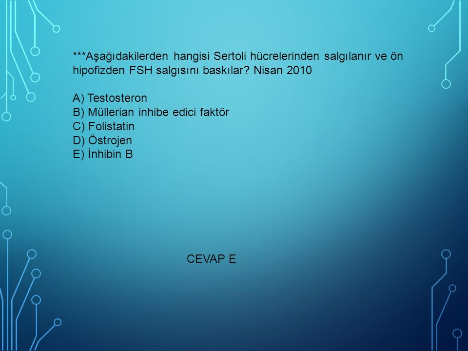 ***Aşağıdakilerden hangisi Sertoli hücrelerinden salgılanır ve ön hipofizden FSH salgısını baskılar Nisan 2010 A) Testosteron B) Müllerian inhibe edici faktör C) Folistatin D) Östrojen E) İnhibin B