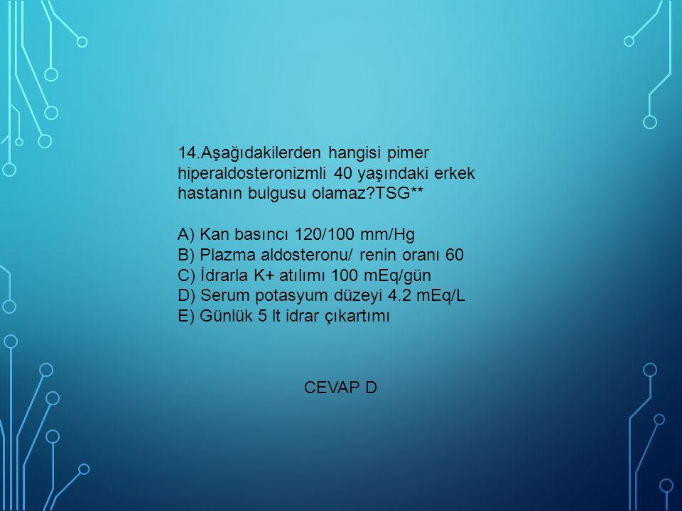 14.Aşağıdakilerden hangisi pimer hiperaldosteronizmli 40 yaşındaki erkek hastanın bulgusu olamaz TSG** A) Kan basıncı 120/100 mm/Hg B) Plazma aldosteronu/ renin oranı 60 C) İdrarla K+ atılımı 100 mEq/gün D) Serum potasyum düzeyi 4.2 mEq/L E) Günlük 5 lt idrar çıkartımı