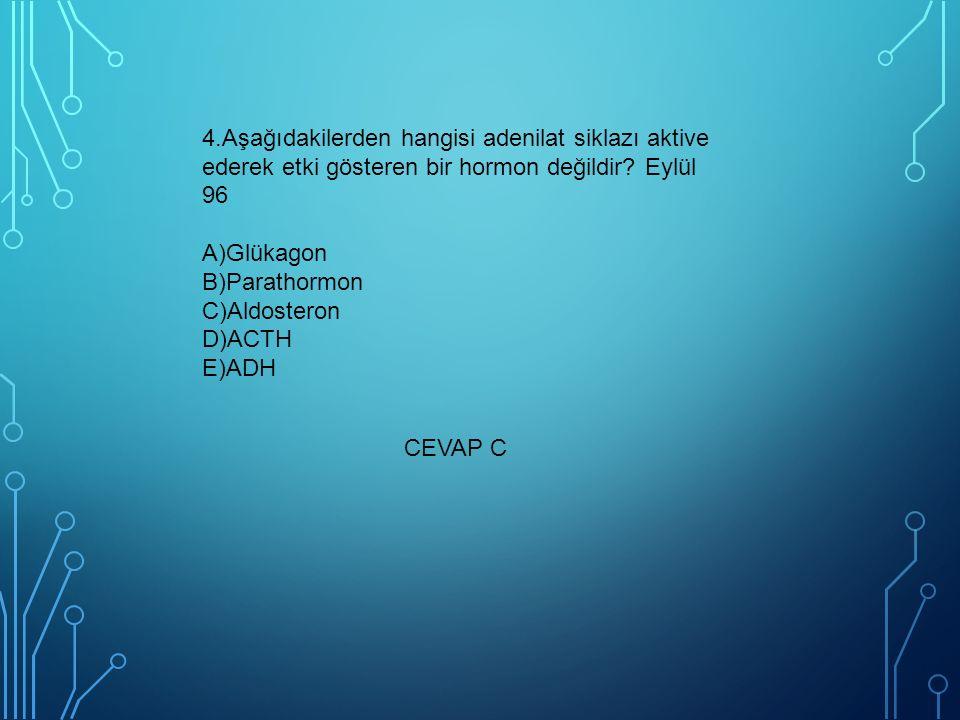 4.Aşağıdakilerden hangisi adenilat siklazı aktive ederek etki gösteren bir hormon değildir Eylül 96 A)Glükagon B)Parathormon C)Aldosteron D)ACTH E)ADH