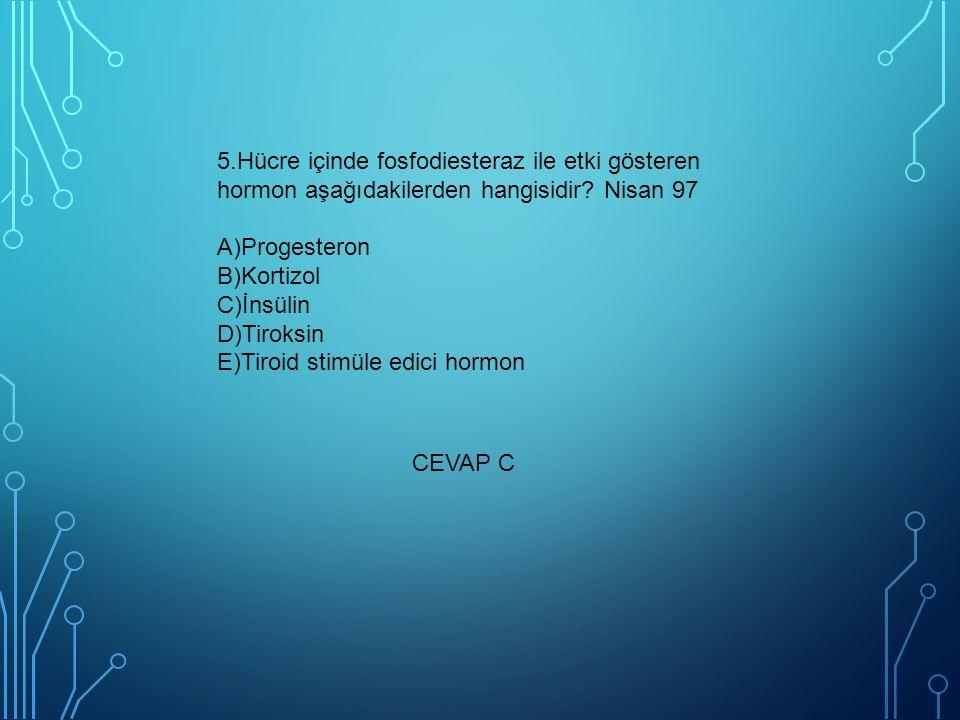 5.Hücre içinde fosfodiesteraz ile etki gösteren hormon aşağıdakilerden hangisidir Nisan 97 A)Progesteron B)Kortizol C)İnsülin D)Tiroksin E)Tiroid stimüle edici hormon