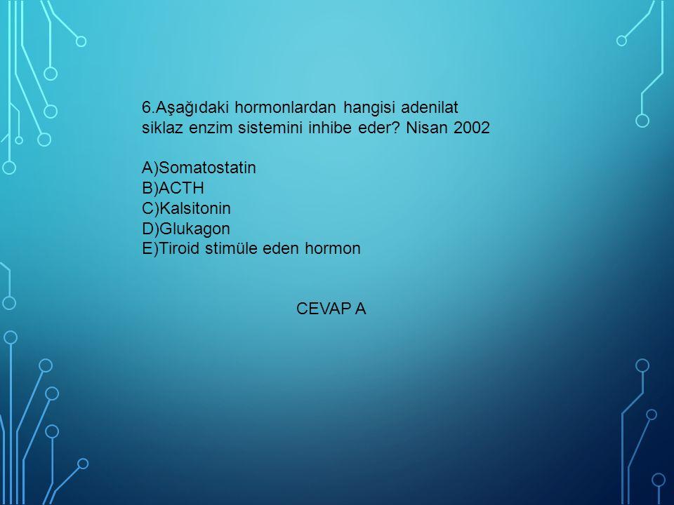 6.Aşağıdaki hormonlardan hangisi adenilat siklaz enzim sistemini inhibe eder Nisan 2002 A)Somatostatin B)ACTH C)Kalsitonin D)Glukagon E)Tiroid stimüle eden hormon