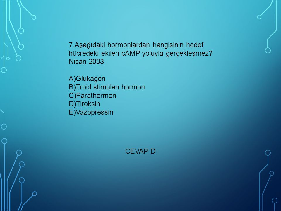 7.Aşağıdaki hormonlardan hangisinin hedef hücredeki ekileri cAMP yoluyla gerçekleşmez Nisan 2003 A)Glukagon B)Troid stimülen hormon C)Parathormon D)Tiroksin E)Vazopressin