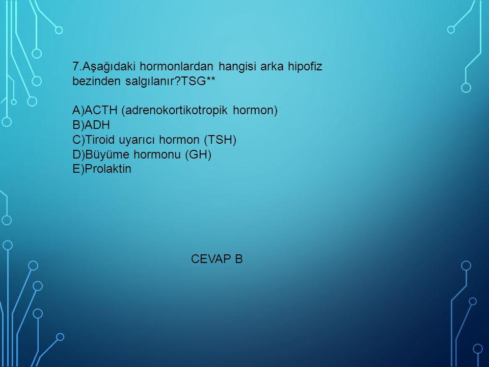 7.Aşağıdaki hormonlardan hangisi arka hipofiz bezinden salgılanır TSG** A)ACTH (adrenokortikotropik hormon) B)ADH C)Tiroid uyarıcı hormon (TSH) D)Büyüme hormonu (GH) E)Prolaktin