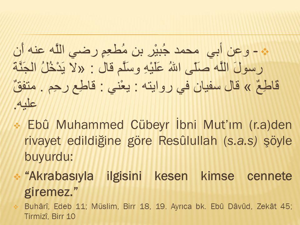 - وعن أبي محمد جُبيْرِ بنِ مُطعِمٍ رضي اللَّه عنه أَن رسولَ اللَّه صَلّى اللهُ عَلَيْهِ وسَلَّم قال : «لا يَدْخُلُ الجَنَّةَ قَاطِعٌ » قال سفيان في روايته : يعْني : قاطِع رحِم . متفقٌ عليه.