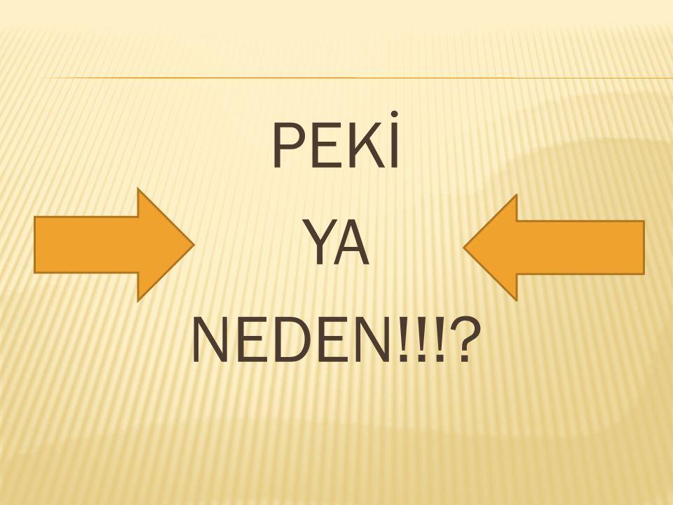 PEKİ YA NEDEN!!!