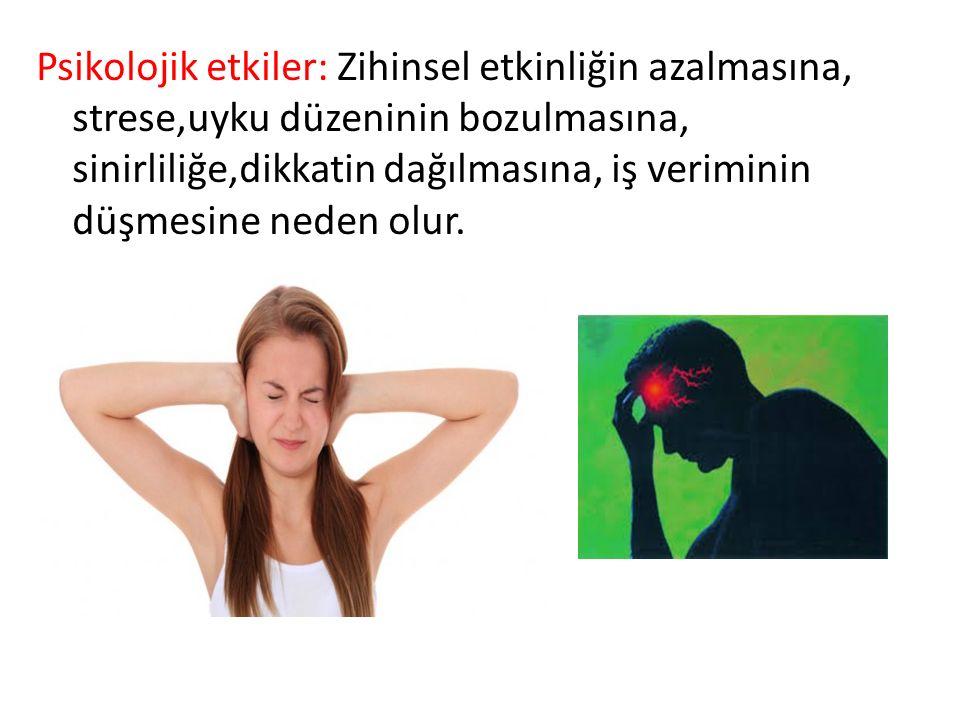 Psikolojik etkiler: Zihinsel etkinliğin azalmasına, strese,uyku düzeninin bozulmasına, sinirliliğe,dikkatin dağılmasına, iş veriminin düşmesine neden olur.