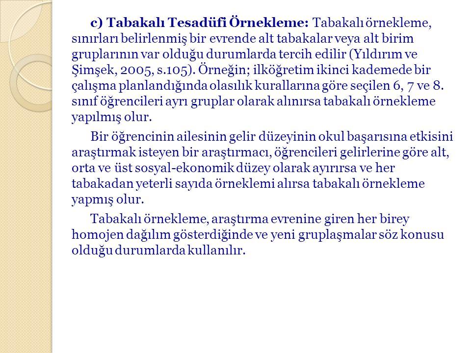 c) Tabakalı Tesadüfi Örnekleme: Tabakalı örnekleme, sınırları belirlenmiş bir evrende alt tabakalar veya alt birim gruplarının var olduğu durumlarda tercih edilir (Yıldırım ve Şimşek, 2005, s.105).