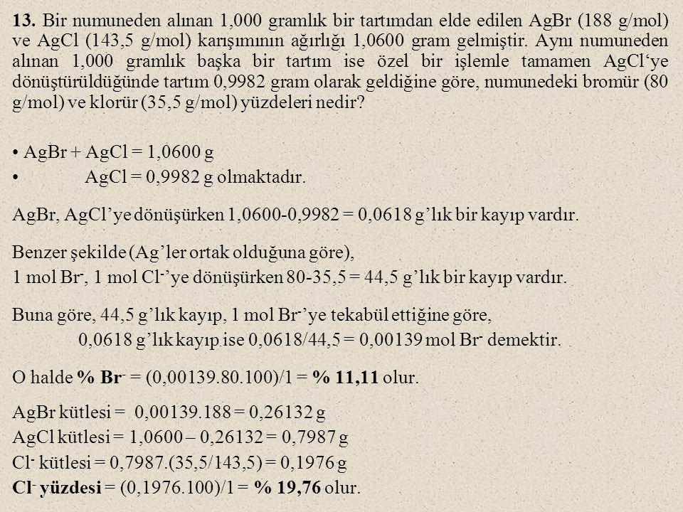 13. Bir numuneden alınan 1,000 gramlık bir tartımdan elde edilen AgBr (188 g/mol) ve AgCl (143,5 g/mol) karışımının ağırlığı 1,0600 gram gelmiştir. Aynı numuneden alınan 1,000 gramlık başka bir tartım ise özel bir işlemle tamamen AgCl'ye dönüştürüldüğünde tartım 0,9982 gram olarak geldiğine göre, numunedeki bromür (80 g/mol) ve klorür (35,5 g/mol) yüzdeleri nedir
