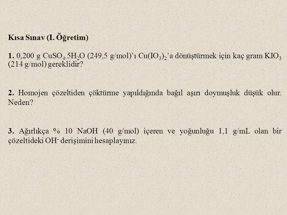 Kısa Sınav (I. Öğretim) 1. 0,200 g CuSO4.5H2O (249,5 g/mol)'ı Cu(IO3)2'a dönüştürmek için kaç gram KIO3 (214 g/mol) gereklidir