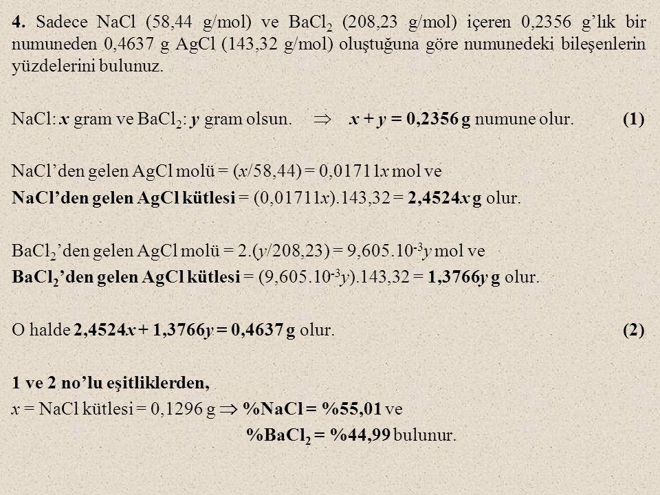 4. Sadece NaCl (58,44 g/mol) ve BaCl2 (208,23 g/mol) içeren 0,2356 g'lık bir numuneden 0,4637 g AgCl (143,32 g/mol) oluştuğuna göre numunedeki bileşenlerin yüzdelerini bulunuz.