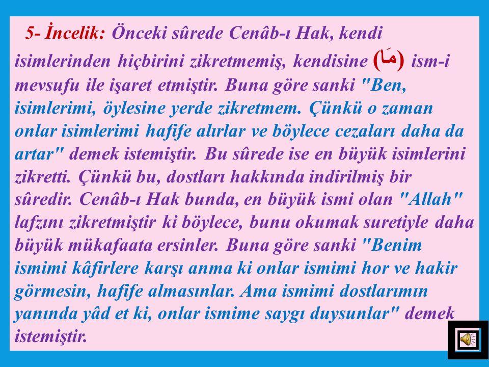 5- İncelik: Önceki sûrede Cenâb-ı Hak, kendi isimlerinden hiçbirini zikretmemiş, kendisine (مَا) ism-i mevsufu ile işaret etmiştir.