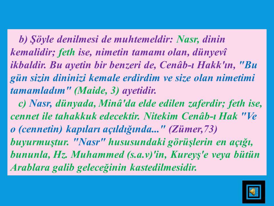 b) Şöyle denilmesi de muhtemeldir: Nasr, dinin kemalidir; feth ise, nimetin tamamı olan, dünyevî ikbaldir. Bu ayetin bir benzeri de, Cenâb-ı Hakk ın, Bu gün sizin dininizi kemale erdirdim ve size olan nimetimi tamamladım (Maide, 3) ayetidir.