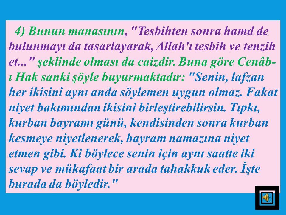 4) Bunun manasının, Tesbihten sonra hamd de bulunmayı da tasarlayarak, Allah ı tesbih ve tenzih et... şeklinde olması da caizdir.