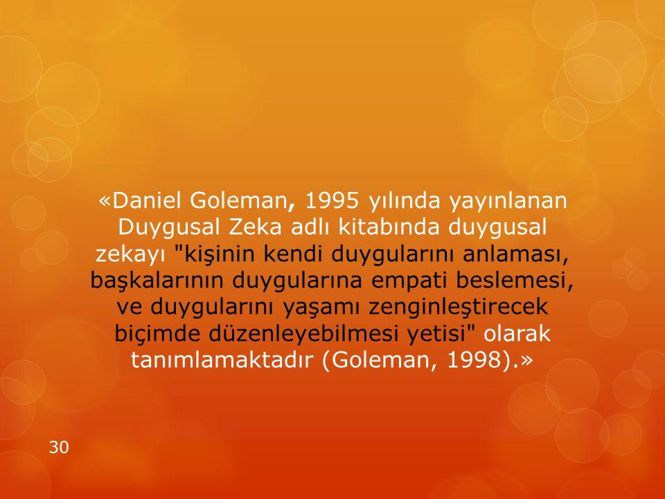 «Daniel Goleman, 1995 yılında yayınlanan Duygusal Zeka adlı kitabında duygusal zekayı kişinin kendi duygularını anlaması, başkalarının duygularına empati beslemesi, ve duygularını yaşamı zenginleştirecek biçimde düzenleyebilmesi yetisi olarak tanımlamaktadır (Goleman, 1998).»