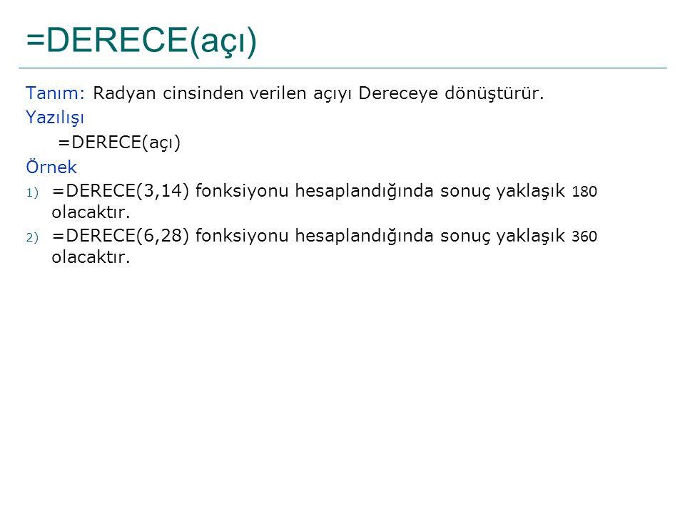 =DERECE(açı) Tanım: Radyan cinsinden verilen açıyı Dereceye dönüştürür. Yazılışı. =DERECE(açı) Örnek.