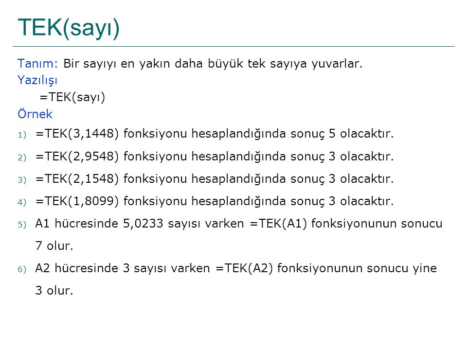 TEK(sayı) Tanım: Bir sayıyı en yakın daha büyük tek sayıya yuvarlar.