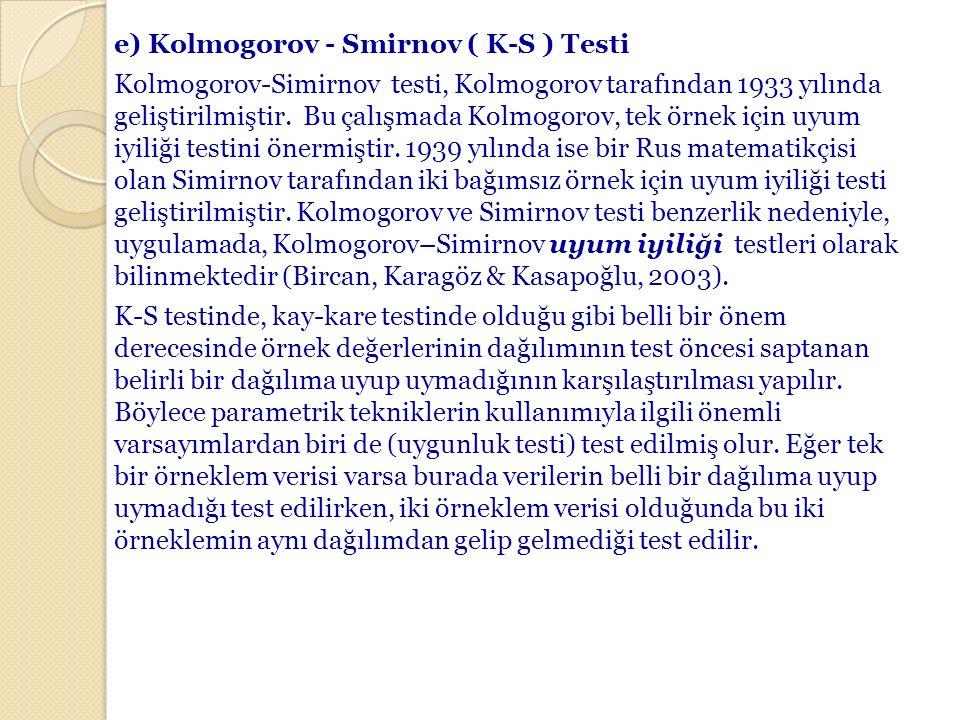 e) Kolmogorov - Smirnov ( K-S ) Testi Kolmogorov-Simirnov testi, Kolmogorov tarafından 1933 yılında geliştirilmiştir.