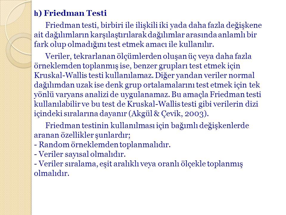 h) Friedman Testi Friedman testi, birbiri ile ilişkili iki yada daha fazla değişkene ait dağılımların karşılaştırılarak dağılımlar arasında anlamlı bir fark olup olmadığını test etmek amacı ile kullanılır.