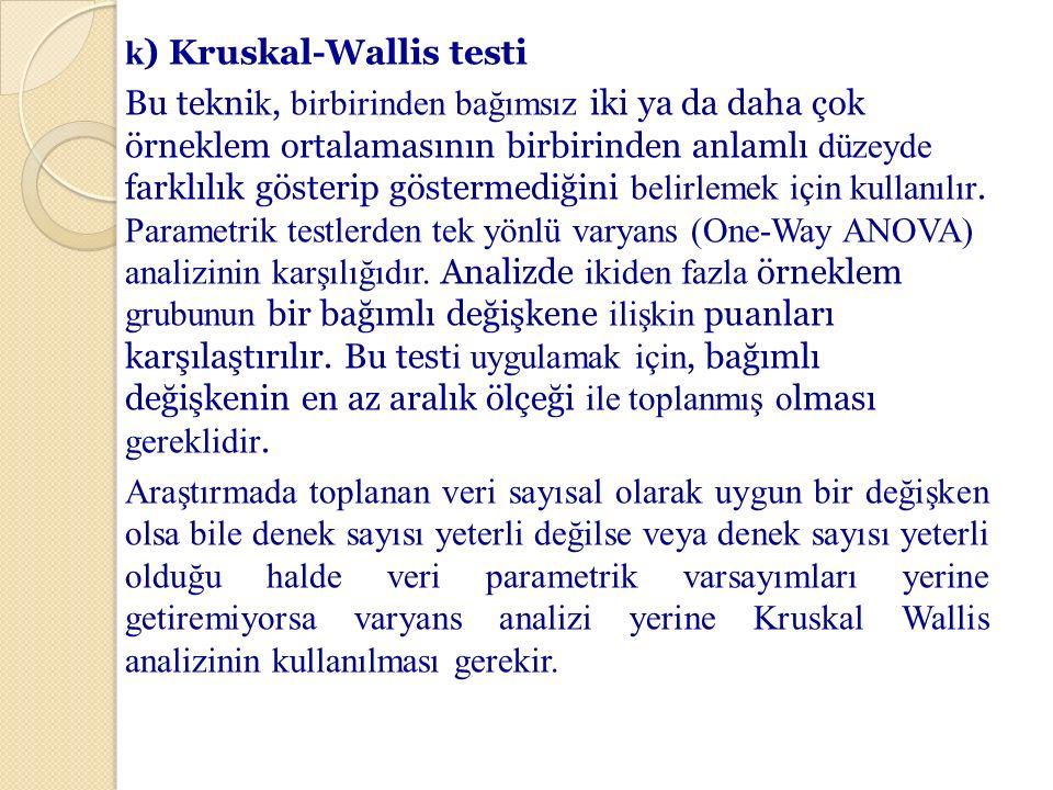 k) Kruskal-Wallis testi Bu teknik, birbirinden bağımsız iki ya da daha çok örneklem ortalamasının birbirinden anlamlı düzeyde farklılık gösterip göstermediğini belirlemek için kullanılır.
