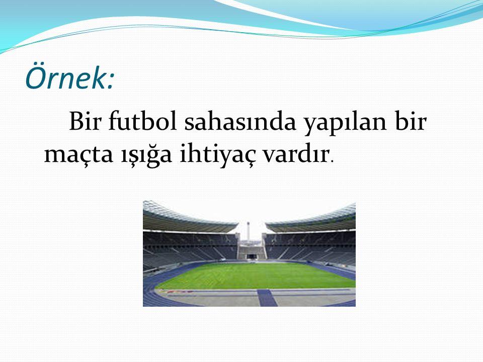 Örnek: Bir futbol sahasında yapılan bir maçta ışığa ihtiyaç vardır.