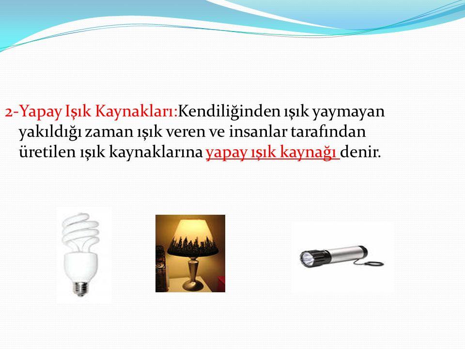 2-Yapay Işık Kaynakları:Kendiliğinden ışık yaymayan yakıldığı zaman ışık veren ve insanlar tarafından üretilen ışık kaynaklarına yapay ışık kaynağı denir.