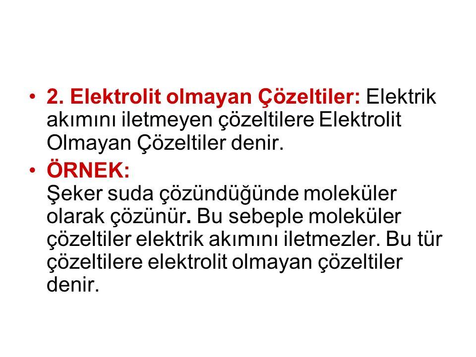 2. Elektrolit olmayan Çözeltiler: Elektrik akımını iletmeyen çözeltilere Elektrolit Olmayan Çözeltiler denir.
