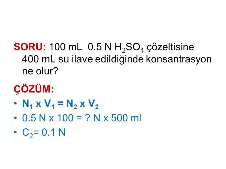 SORU: 100 mL 0.5 N H2SO4 çözeltisine 400 mL su ilave edildiğinde konsantrasyon ne olur