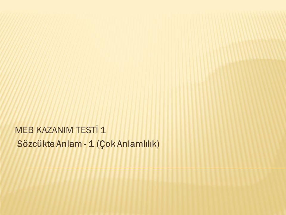 MEB KAZANIM TESTİ 1 Sözcükte Anlam - 1 (Çok Anlamlılık)