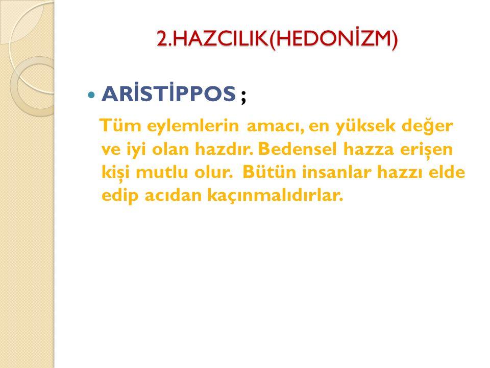 2.HAZCILIK(HEDONİZM) ARİSTİPPOS ;