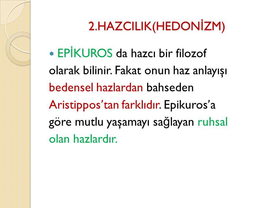 2.HAZCILIK(HEDONİZM) EPİKUROS da hazcı bir filozof. olarak bilinir. Fakat onun haz anlayışı. bedensel hazlardan bahseden.