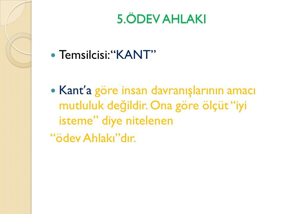 5.ÖDEV AHLAKI Temsilcisi: KANT Kant'a göre insan davranışlarının amacı mutluluk değildir. Ona göre ölçüt iyi isteme diye nitelenen.