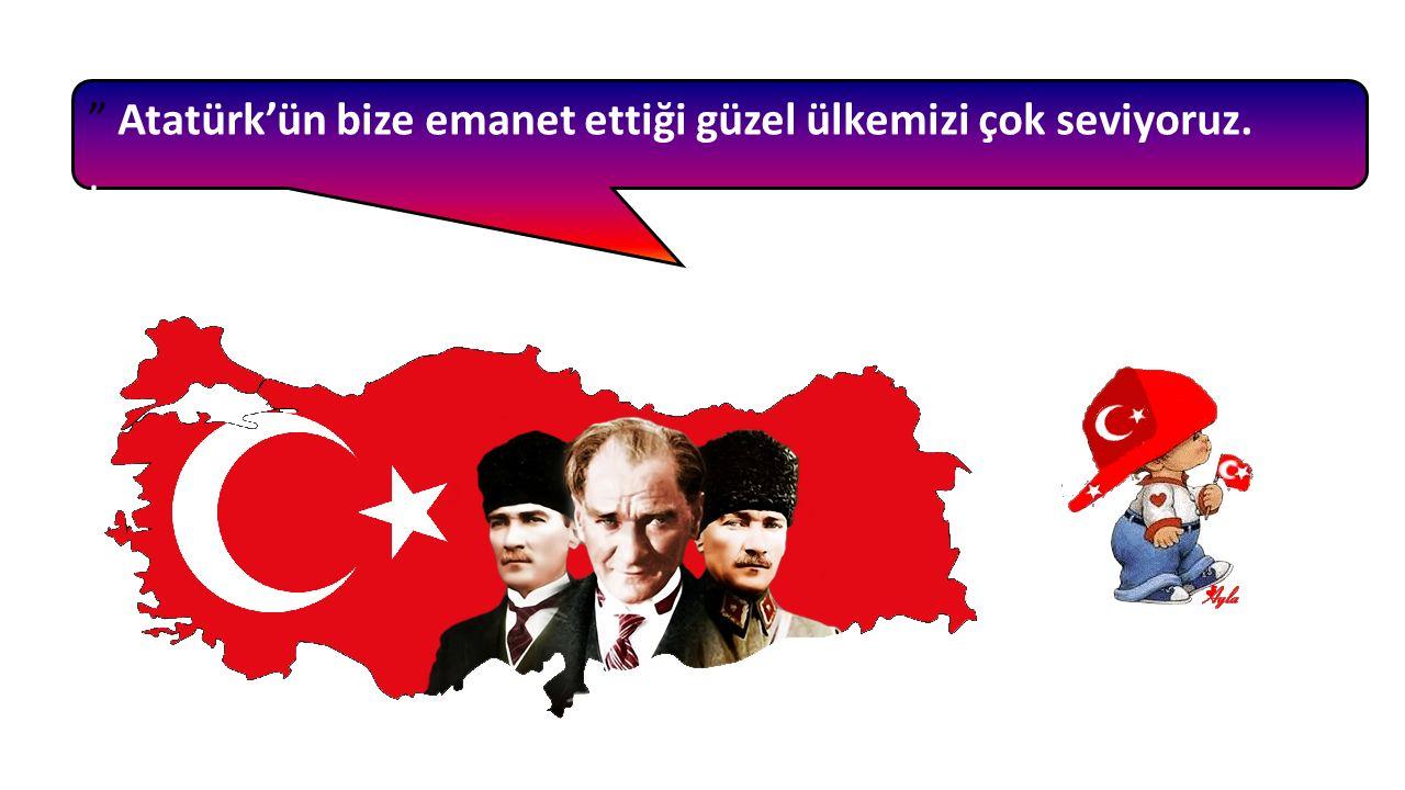 Atatürk'ün bize emanet ettiği güzel ülkemizi çok seviyoruz.