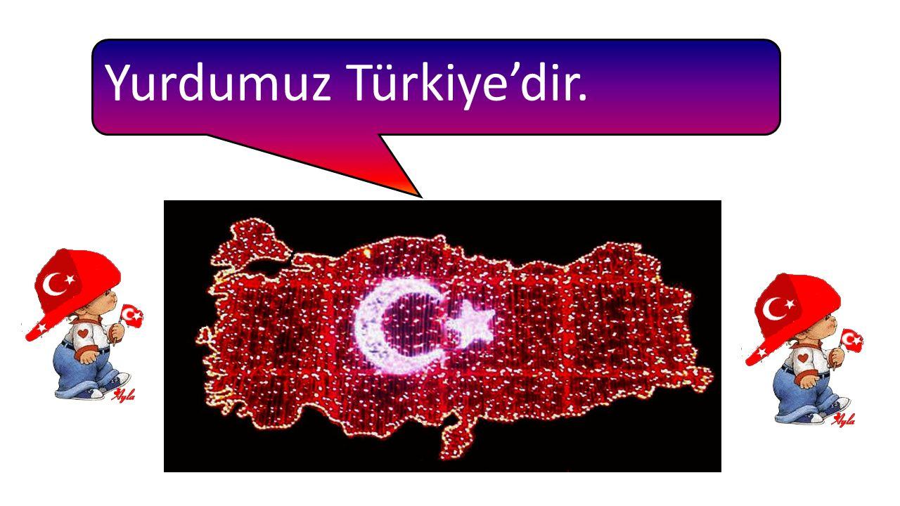 Yurdumuz Türkiye'dir.