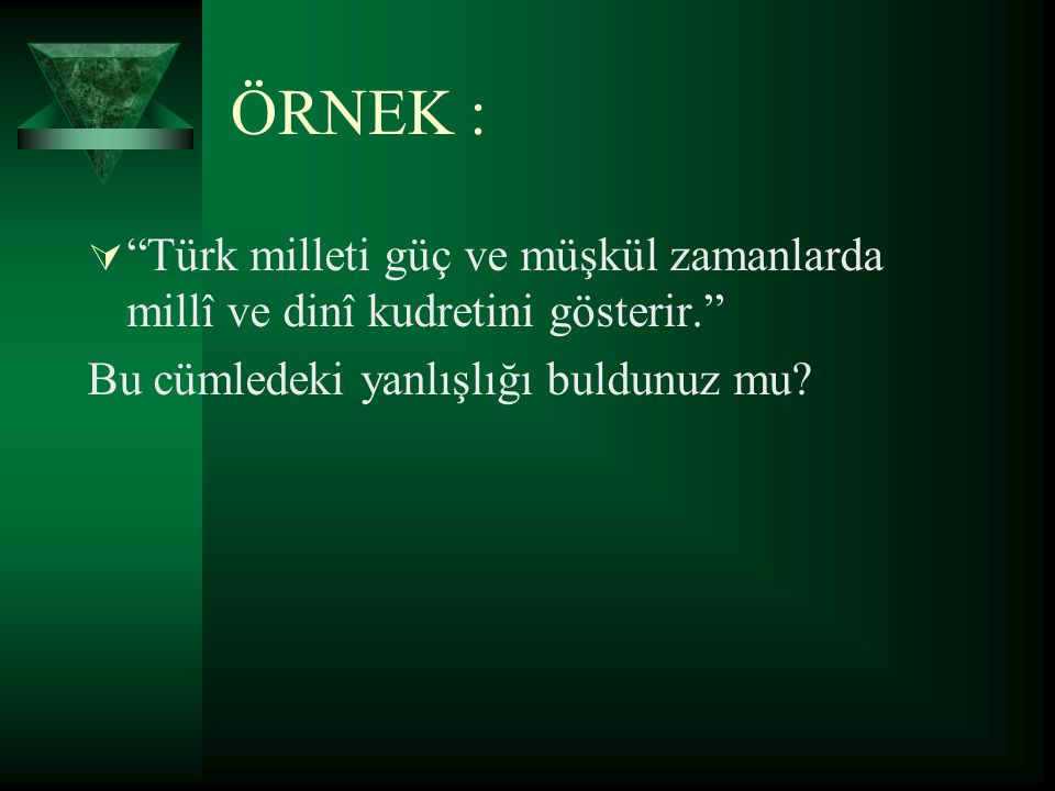 ÖRNEK : Türk milleti güç ve müşkül zamanlarda millî ve dinî kudretini gösterir. Bu cümledeki yanlışlığı buldunuz mu