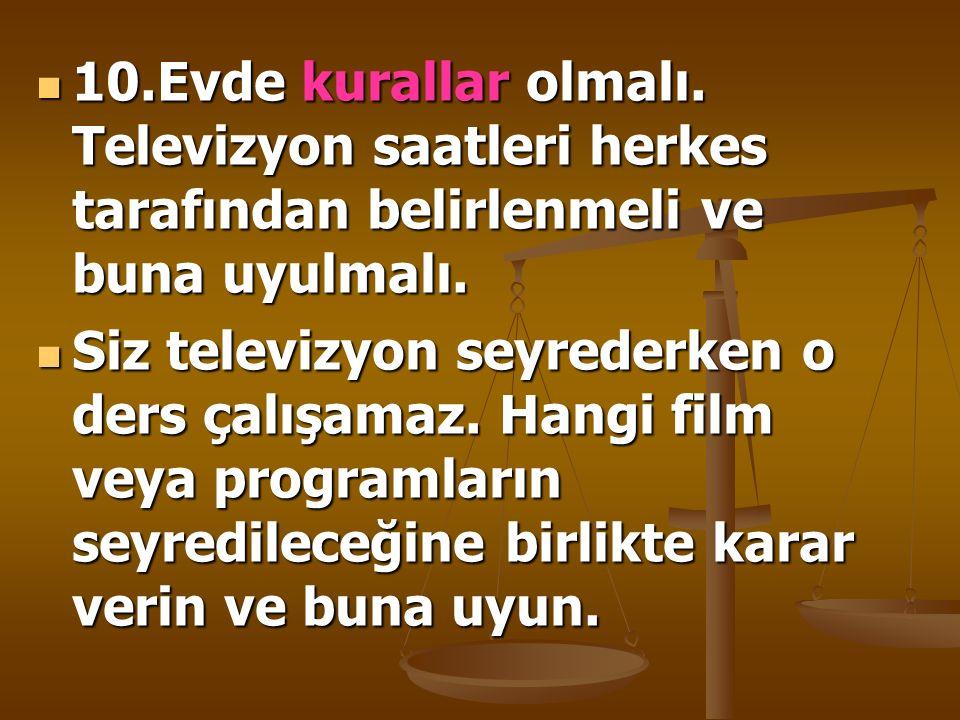 10.Evde kurallar olmalı. Televizyon saatleri herkes tarafından belirlenmeli ve buna uyulmalı.