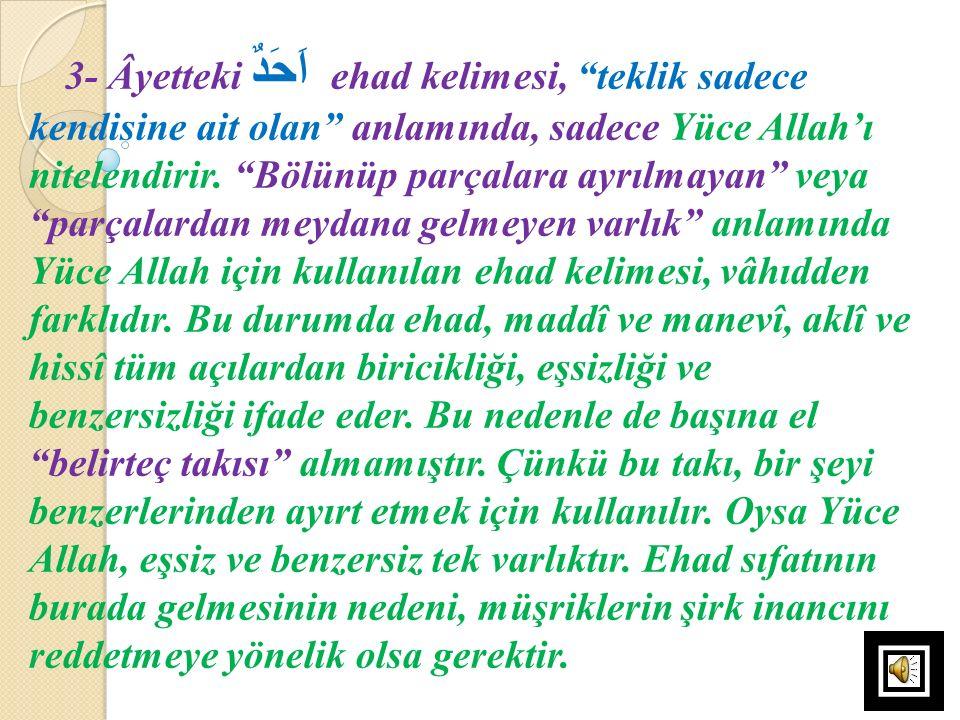 3- Âyetteki اَحَدٌ ehad kelimesi, teklik sadece kendisine ait olan anlamında, sadece Yüce Allah'ı nitelendirir.