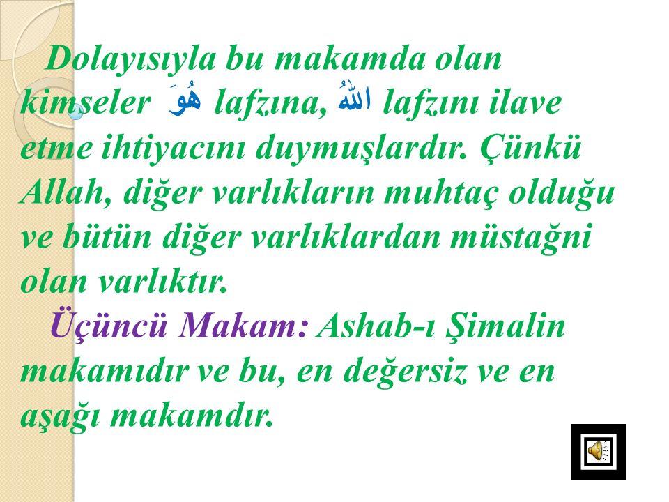 Dolayısıyla bu makamda olan kimseler هُوَ lafzına, اللهُ lafzını ilave etme ihtiyacını duymuşlardır. Çünkü Allah, diğer varlıkların muhtaç olduğu ve bütün diğer varlıklardan müstağni olan varlıktır.