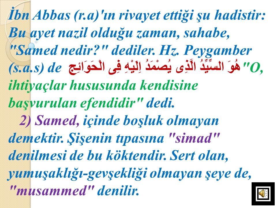 İbn Abbas (r.a) ın rivayet ettiği şu hadistir: Bu ayet nazil olduğu zaman, sahabe, Samed nedir dediler. Hz. Peygamber (s.a.s) de هُوَ السِّيِّدُ الَّذِى يُصْمَدُ اِلَيْهِ فِى الْحَوَائِجِ O, ihtiyaçlar hususunda kendisine başvurulan efendidir dedi.