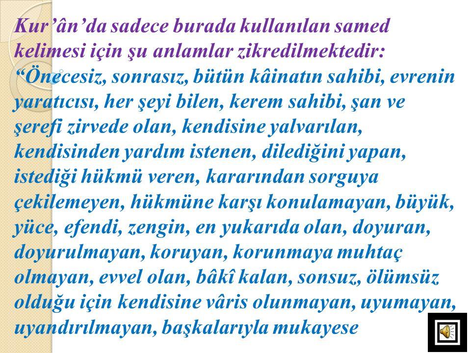 Kur'ân'da sadece burada kullanılan samed kelimesi için şu anlamlar zikredilmektedir: