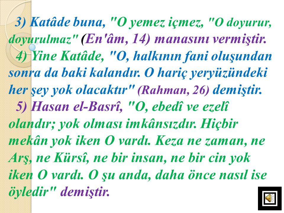 3) Katâde buna, O yemez içmez, O doyurur, doyurulmaz (En âm, 14) manasını vermiştir.