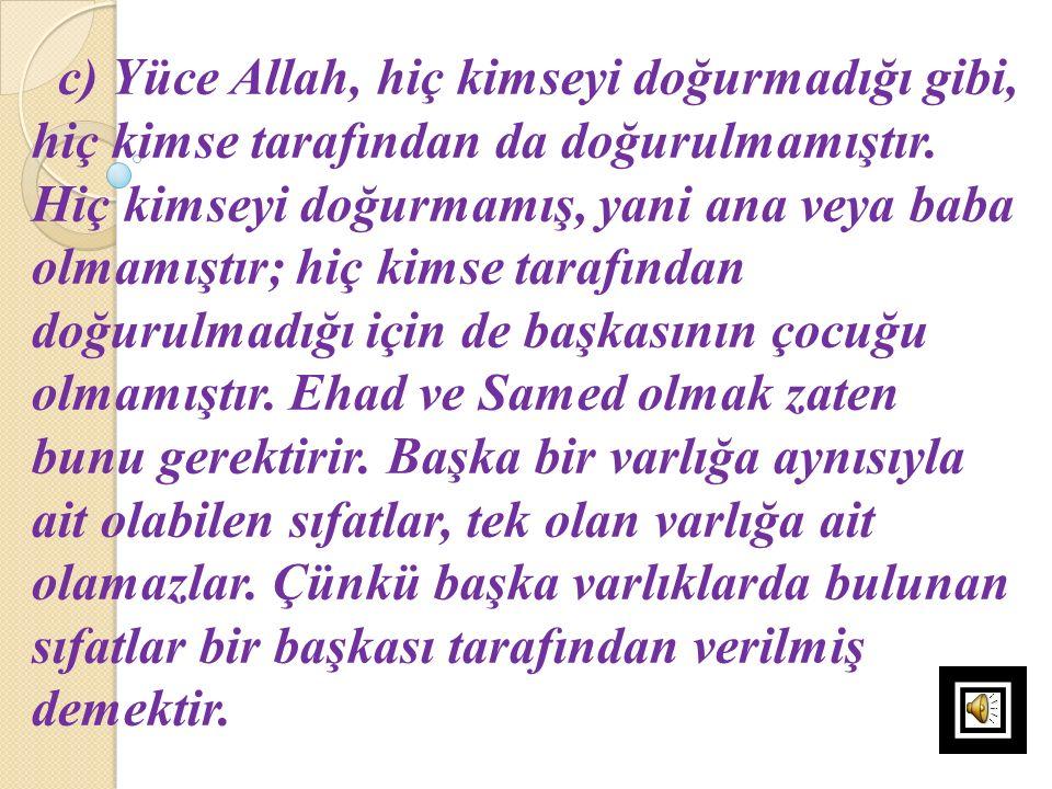 c) Yüce Allah, hiç kimseyi doğurmadığı gibi, hiç kimse tarafından da doğurulmamıştır.