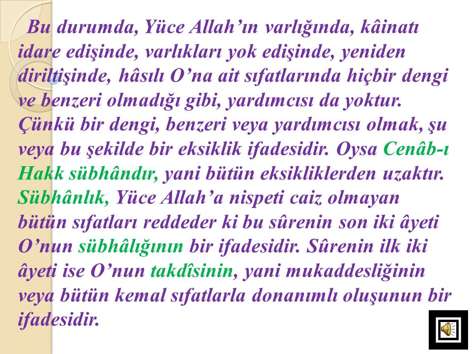 Bu durumda, Yüce Allah'ın varlığında, kâinatı idare edişinde, varlıkları yok edişinde, yeniden diriltişinde, hâsılı O'na ait sıfatlarında hiçbir dengi ve benzeri olmadığı gibi, yardımcısı da yoktur.