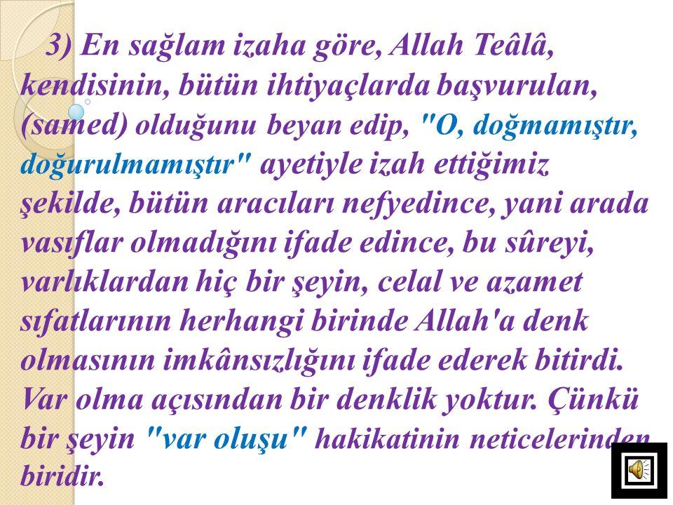 3) En sağlam izaha göre, Allah Teâlâ, kendisinin, bütün ihtiyaçlarda başvurulan, (samed) olduğunu beyan edip, O, doğmamıştır, doğurulmamıştır ayetiyle izah ettiğimiz şekilde, bütün aracıları nefyedince, yani arada vasıflar olmadığını ifade edince, bu sûreyi, varlıklardan hiç bir şeyin, celal ve azamet sıfatlarının herhangi birinde Allah a denk olmasının imkânsızlığını ifade ederek bitirdi.