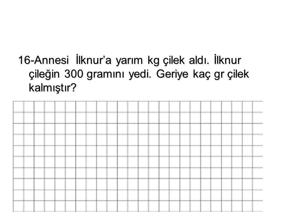 16-Annesi İlknur'a yarım kg çilek aldı. İlknur çileğin 300 gramını yedi.