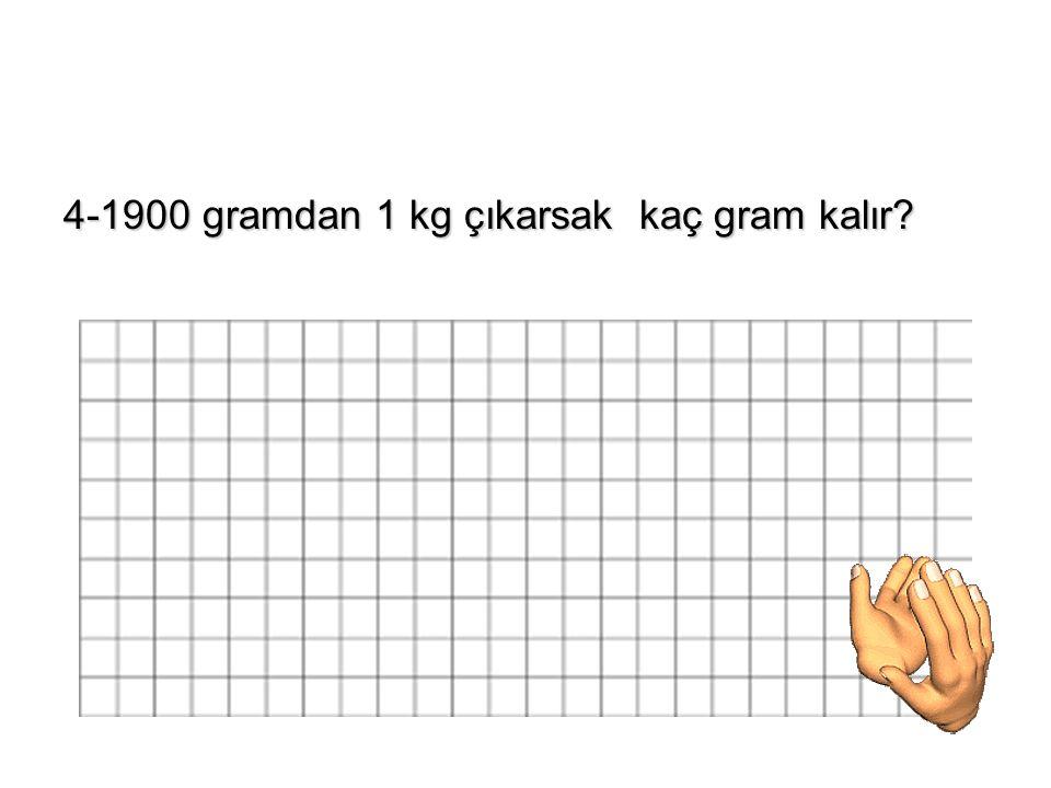 4-1900 gramdan 1 kg çıkarsak kaç gram kalır