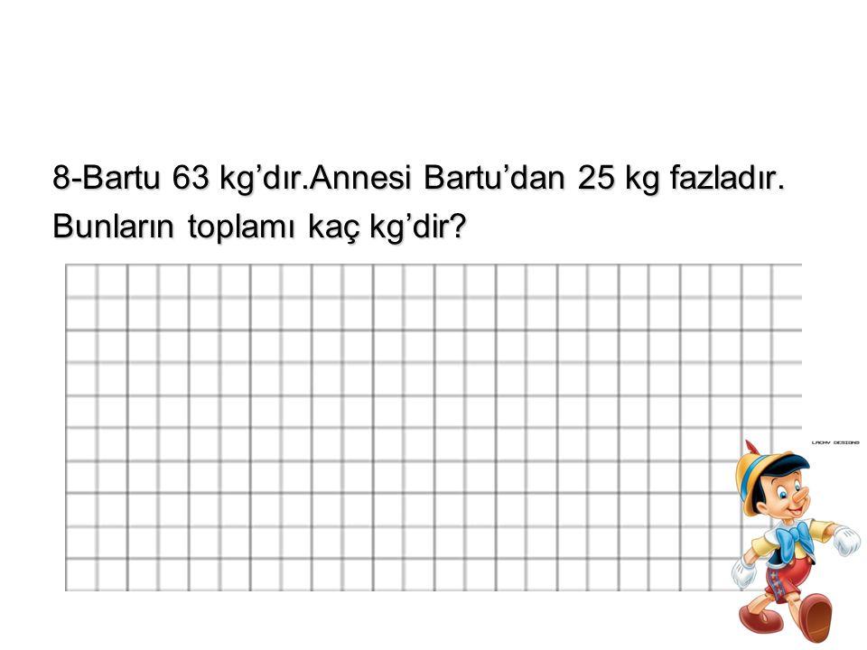 8-Bartu 63 kg'dır.Annesi Bartu'dan 25 kg fazladır.