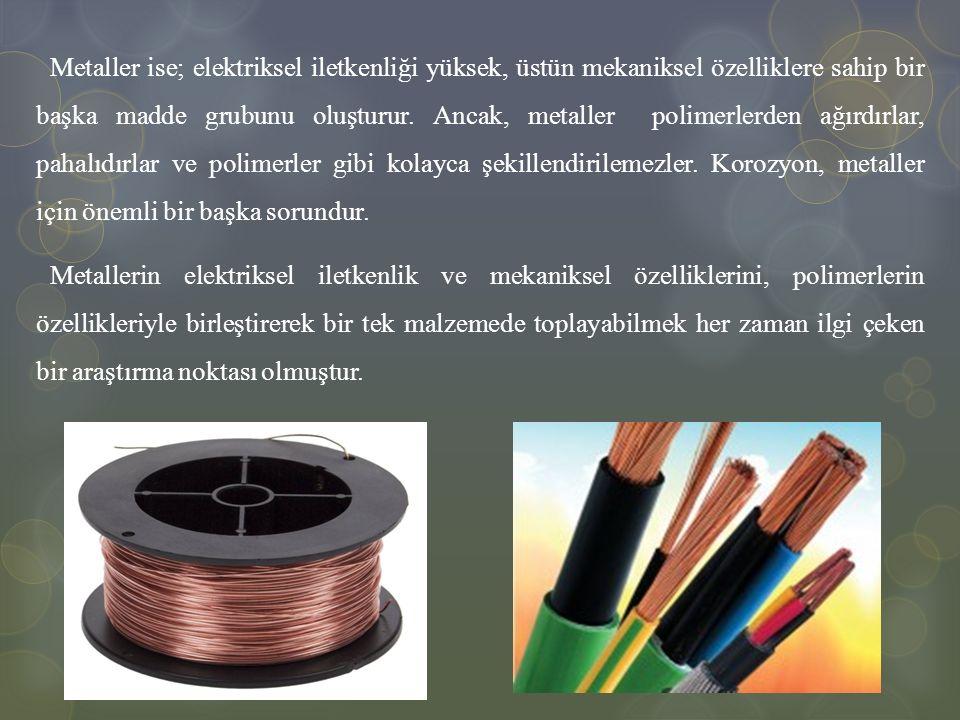 Metaller ise; elektriksel iletkenliği yüksek, üstün mekaniksel özelliklere sahip bir başka madde grubunu oluşturur. Ancak, metaller polimerlerden ağırdırlar, pahalıdırlar ve polimerler gibi kolayca şekillendirilemezler. Korozyon, metaller için önemli bir başka sorundur.