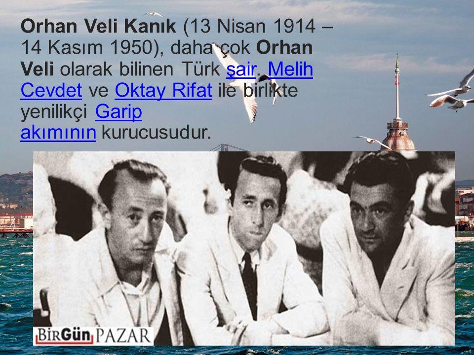 Orhan Veli Kanık (13 Nisan 1914 – 14 Kasım 1950), daha çok Orhan Veli olarak bilinen Türk şair. Melih Cevdet ve Oktay Rifat ile birlikte yenilikçi Garip akımının kurucusudur.